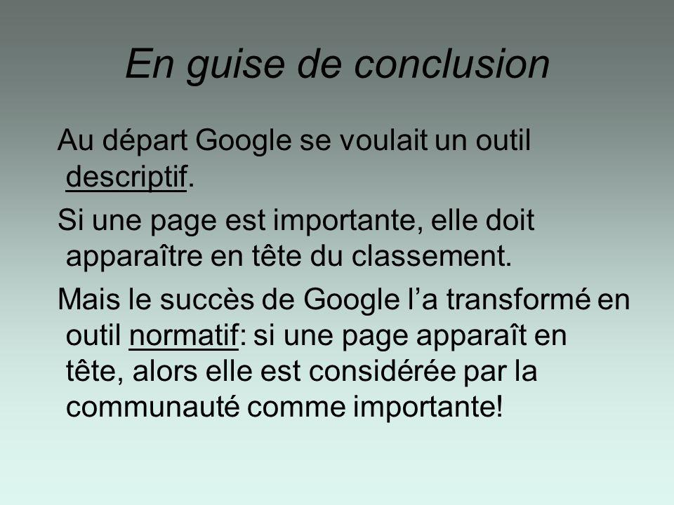 En guise de conclusion Au départ Google se voulait un outil descriptif. Si une page est importante, elle doit apparaître en tête du classement. Mais l