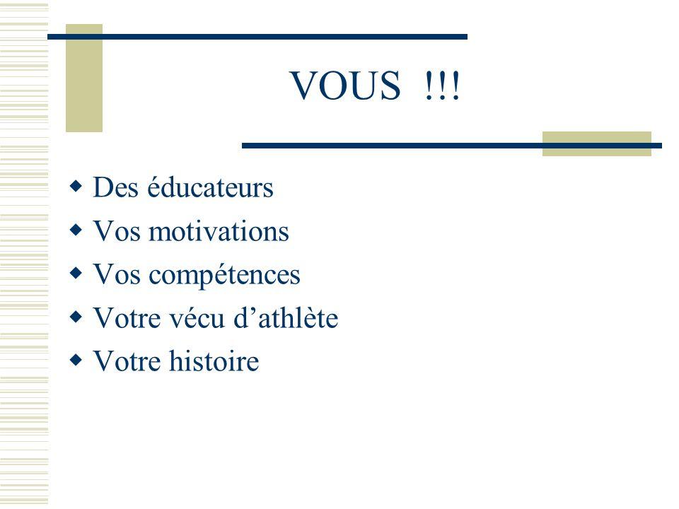 VOUS !!! Des éducateurs Vos motivations Vos compétences Votre vécu dathlète Votre histoire