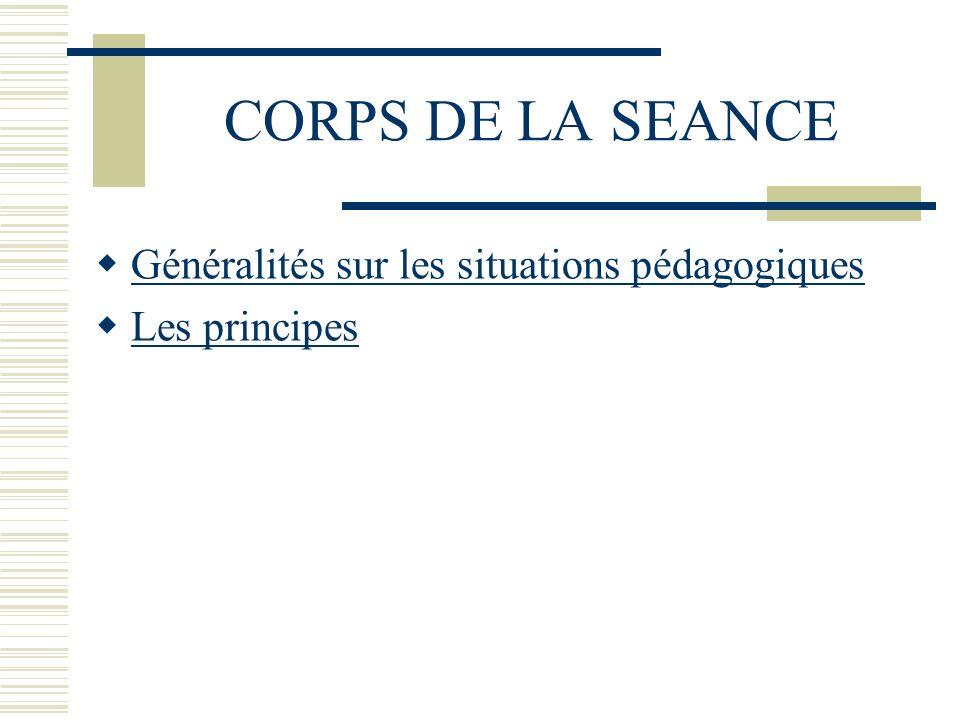 CORPS DE LA SEANCE Généralités sur les situations pédagogiques Les principes