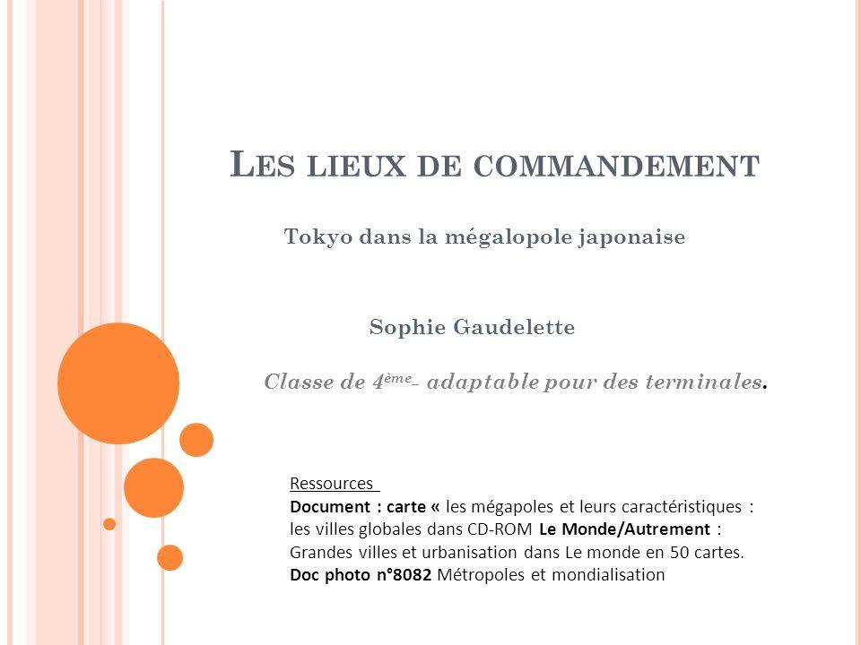 L ES LIEUX DE COMMANDEMENT Tokyo dans la mégalopole japonaise Sophie Gaudelette Classe de 4 ème - adaptable pour des terminales. Ressources Document :