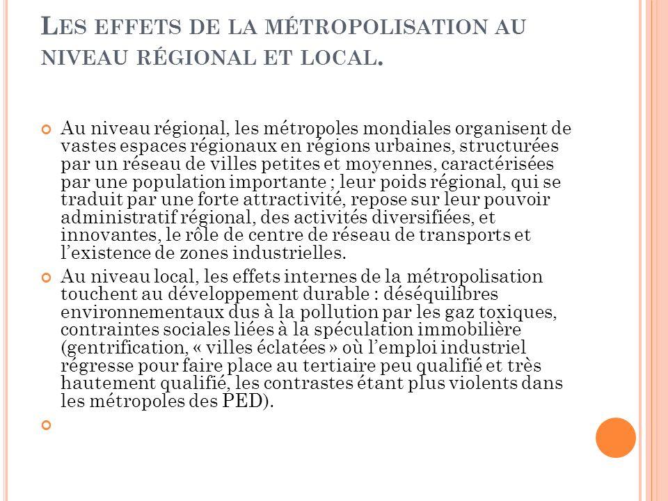 L ES EFFETS DE LA MÉTROPOLISATION AU NIVEAU RÉGIONAL ET LOCAL. Au niveau régional, les métropoles mondiales organisent de vastes espaces régionaux en