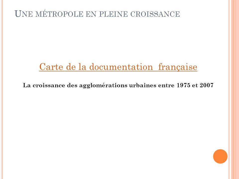 U NE MÉTROPOLE EN PLEINE CROISSANCE Carte de la documentation française La croissance des agglomérations urbaines entre 1975 et 2007
