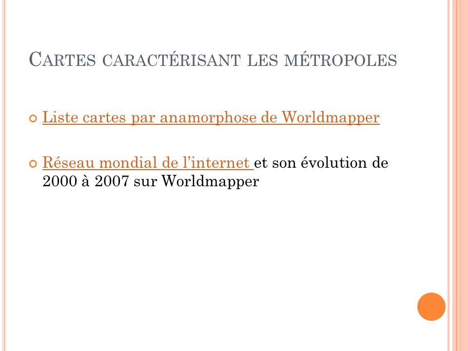 C ARTES CARACTÉRISANT LES MÉTROPOLES Liste cartes par anamorphose de Worldmapper Réseau mondial de linternet et son évolution de 2000 à 2007 sur World