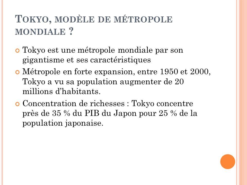 T OKYO, MODÈLE DE MÉTROPOLE MONDIALE ? Tokyo est une métropole mondiale par son gigantisme et ses caractéristiques Métropole en forte expansion, entre