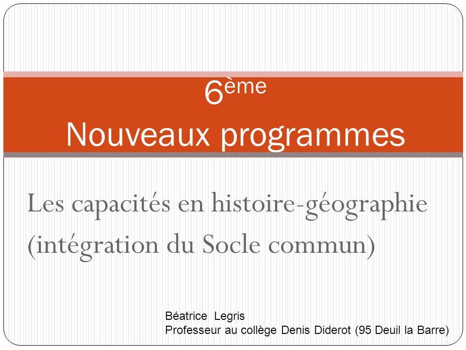Les capacités en histoire-géographie (intégration du Socle commun) 6 ème Nouveaux programmes Béatrice Legris Professeur au collège Denis Diderot (95 D