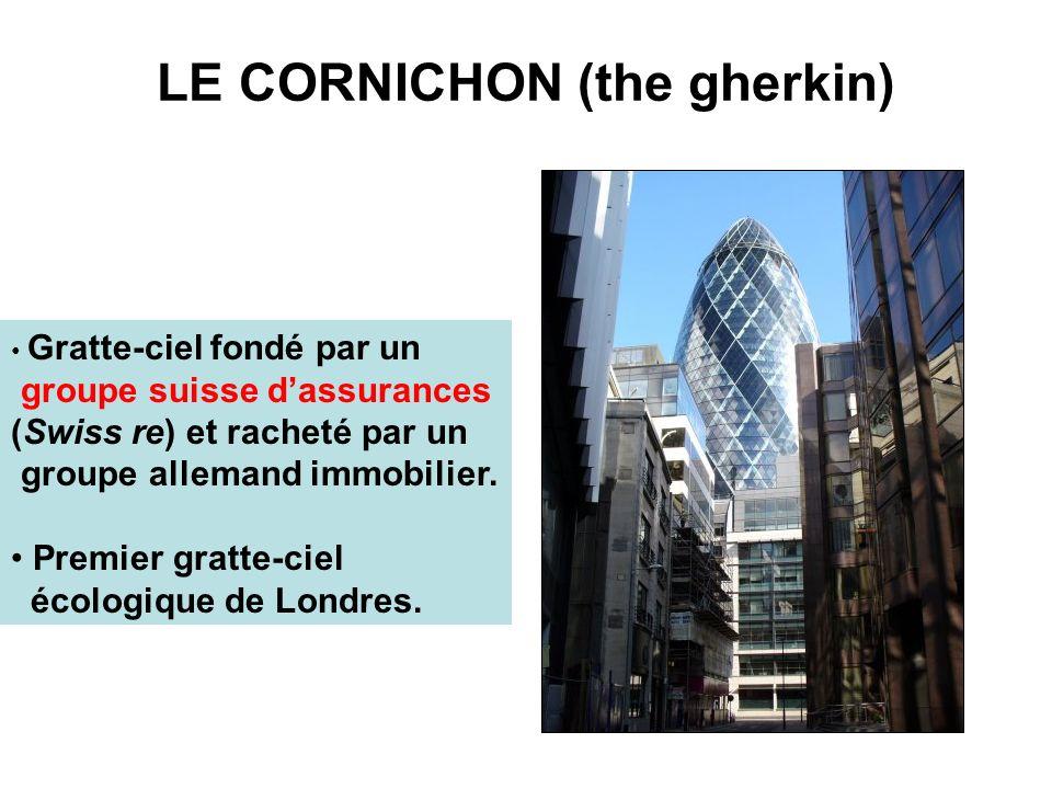 LE CORNICHON (the gherkin) Gratte-ciel fondé par un groupe suisse dassurances (Swiss re) et racheté par un groupe allemand immobilier. Premier gratte-
