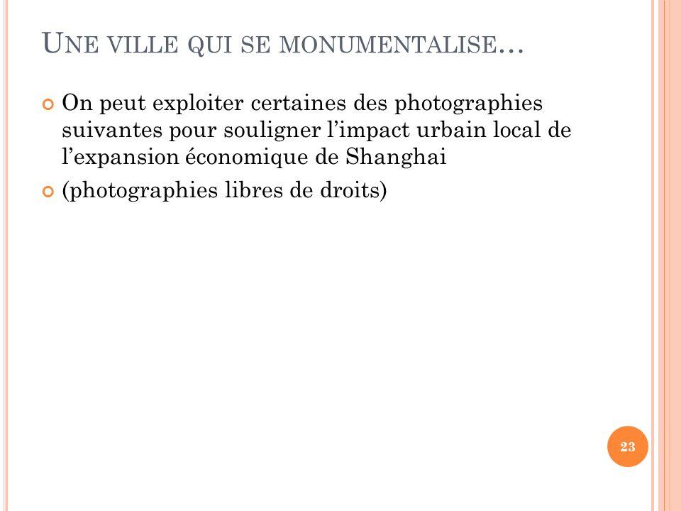 U NE VILLE QUI SE MONUMENTALISE … On peut exploiter certaines des photographies suivantes pour souligner limpact urbain local de lexpansion économique de Shanghai (photographies libres de droits) 23