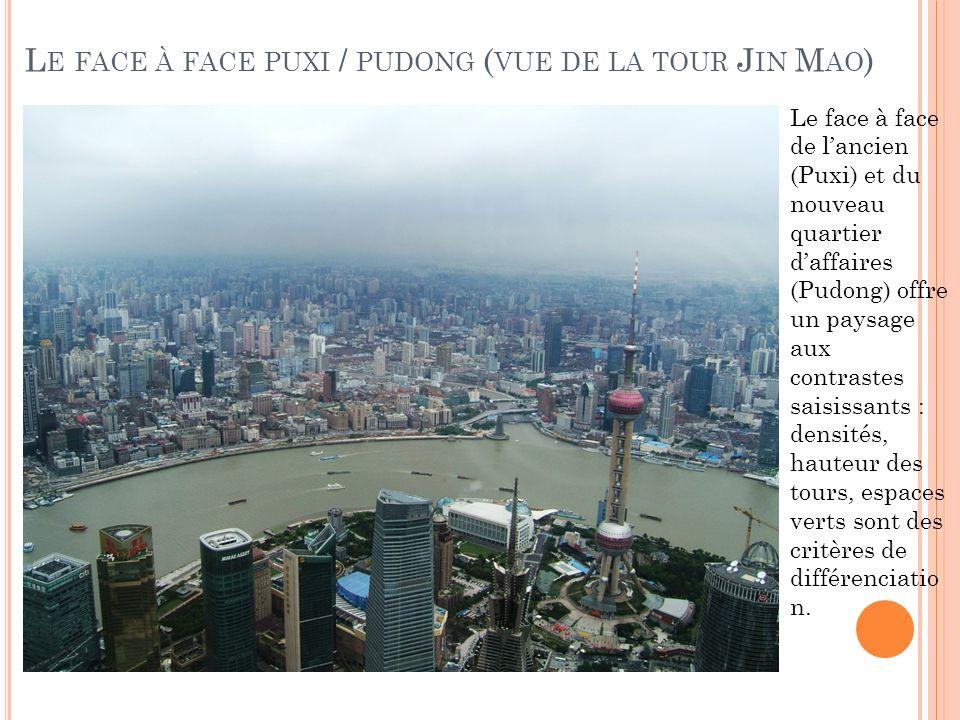 L E FACE À FACE PUXI / PUDONG ( VUE DE LA TOUR J IN M AO ) Le face à face de lancien (Puxi) et du nouveau quartier daffaires (Pudong) offre un paysage aux contrastes saisissants : densités, hauteur des tours, espaces verts sont des critères de différenciatio n.
