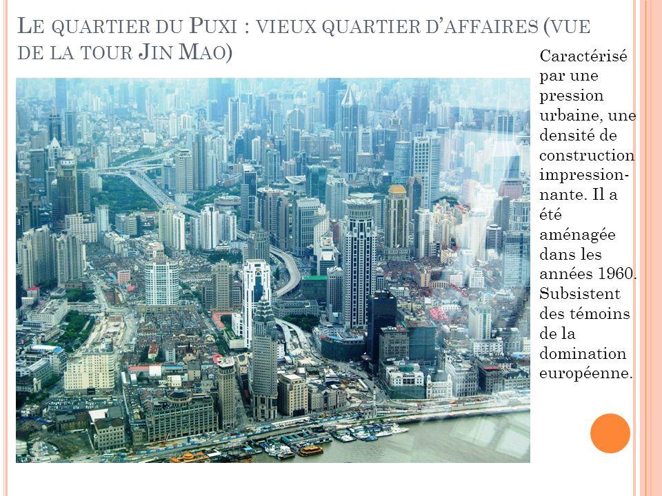 L E QUARTIER DU P UXI : VIEUX QUARTIER D AFFAIRES ( VUE DE LA TOUR J IN M AO ) Caractérisé par une pression urbaine, une densité de construction impression- nante.