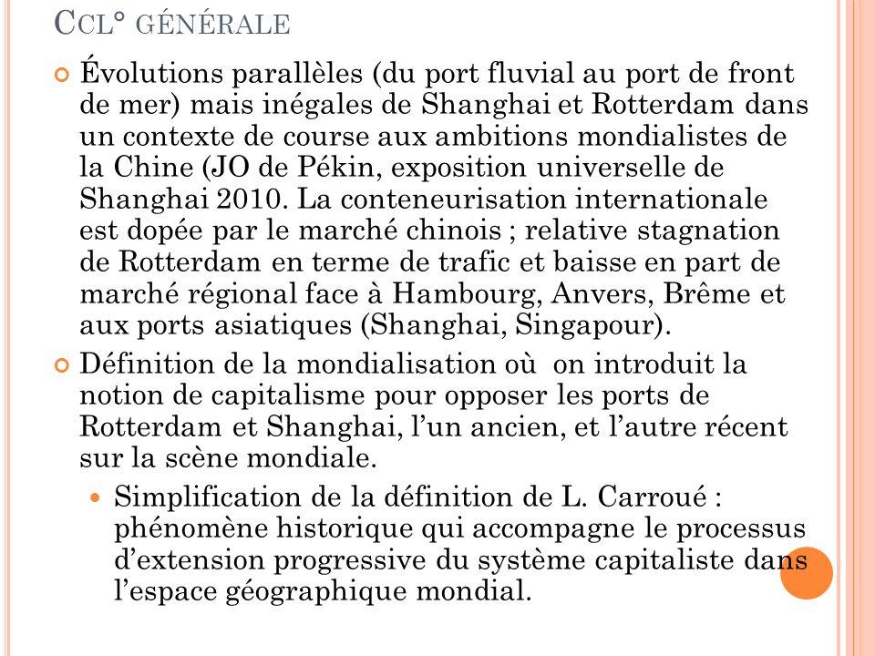 C CL ° GÉNÉRALE Évolutions parallèles (du port fluvial au port de front de mer) mais inégales de Shanghai et Rotterdam dans un contexte de course aux ambitions mondialistes de la Chine (JO de Pékin, exposition universelle de Shanghai 2010.