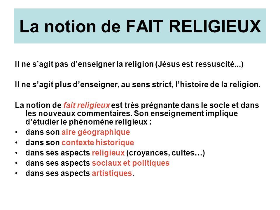 La notion de FAIT RELIGIEUX Il ne sagit pas denseigner la religion (Jésus est ressuscité...) Il ne sagit plus denseigner, au sens strict, lhistoire de