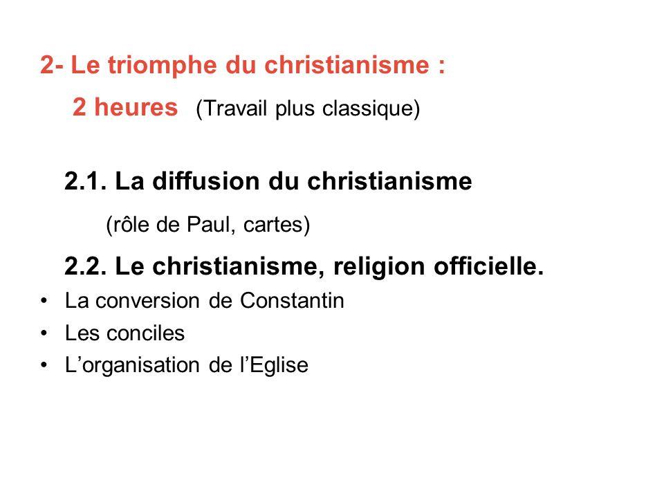 2- Le triomphe du christianisme : 2 heures (Travail plus classique) 2.1. La diffusion du christianisme (rôle de Paul, cartes) 2.2. Le christianisme, r