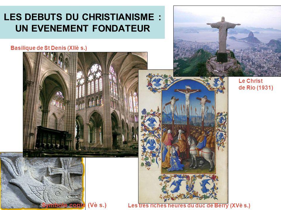 LES DEBUTS DU CHRISTIANISME : UN EVENEMENT FONDATEUR Symbole copte (Vè s.) Basilique de St Denis (XIIè s.) Les très riches heures du duc de Berry (XVè s.) Le Christ de Rio (1931)
