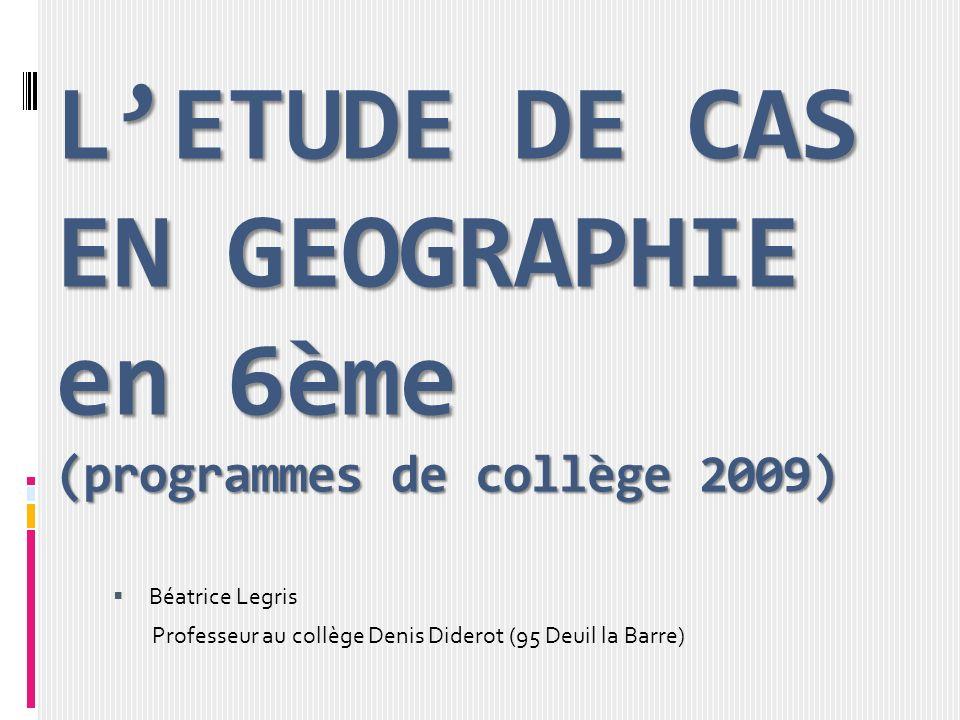 LETUDE DE CAS EN GEOGRAPHIE en 6ème (programmes de collège 2009) Béatrice Legris Professeur au collège Denis Diderot (95 Deuil la Barre)