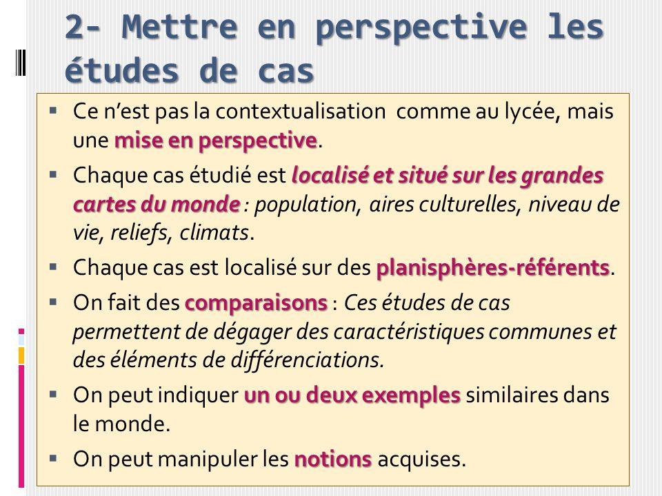 2- Mettre en perspective les études de cas mise en perspective Ce nest pas la contextualisation comme au lycée, mais une mise en perspective. localisé