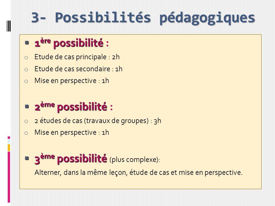 3- Possibilités pédagogiques 1 ère possibilité 1 ère possibilité : o Etude de cas principale : 2h o Etude de cas secondaire : 1h o Mise en perspective