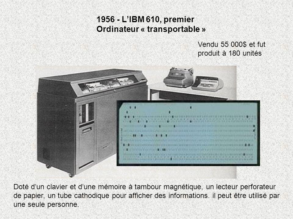 1956 - LIBM 610, premier Ordinateur « transportable » Vendu 55 000$ et fut produit à 180 unités Doté dun clavier et dune mémoire à tambour magnétique,