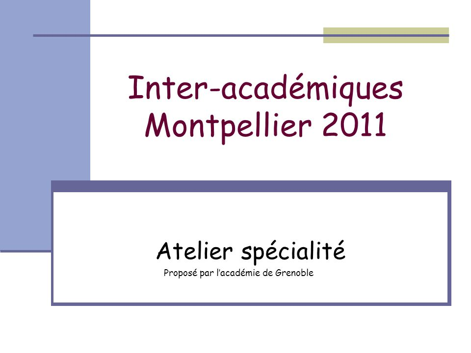 Inter-académiques Montpellier 2011 Atelier spécialité Proposé par lacadémie de Grenoble