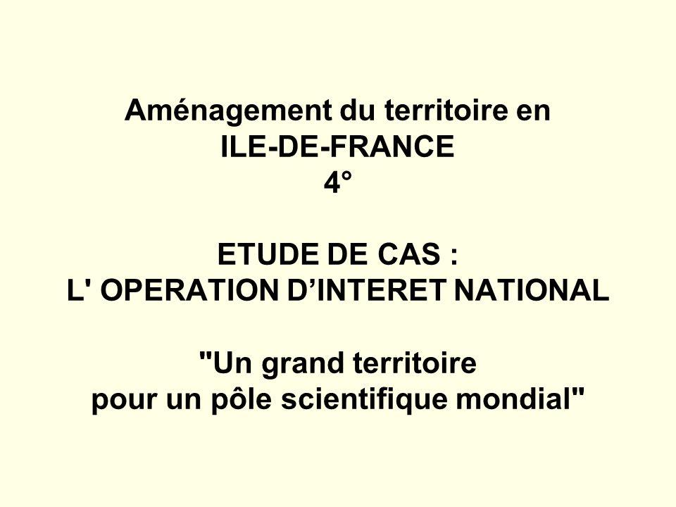 Aménagement du territoire en ILE-DE-FRANCE 4° ETUDE DE CAS : L OPERATION DINTERET NATIONAL Un grand territoire pour un pôle scientifique mondial