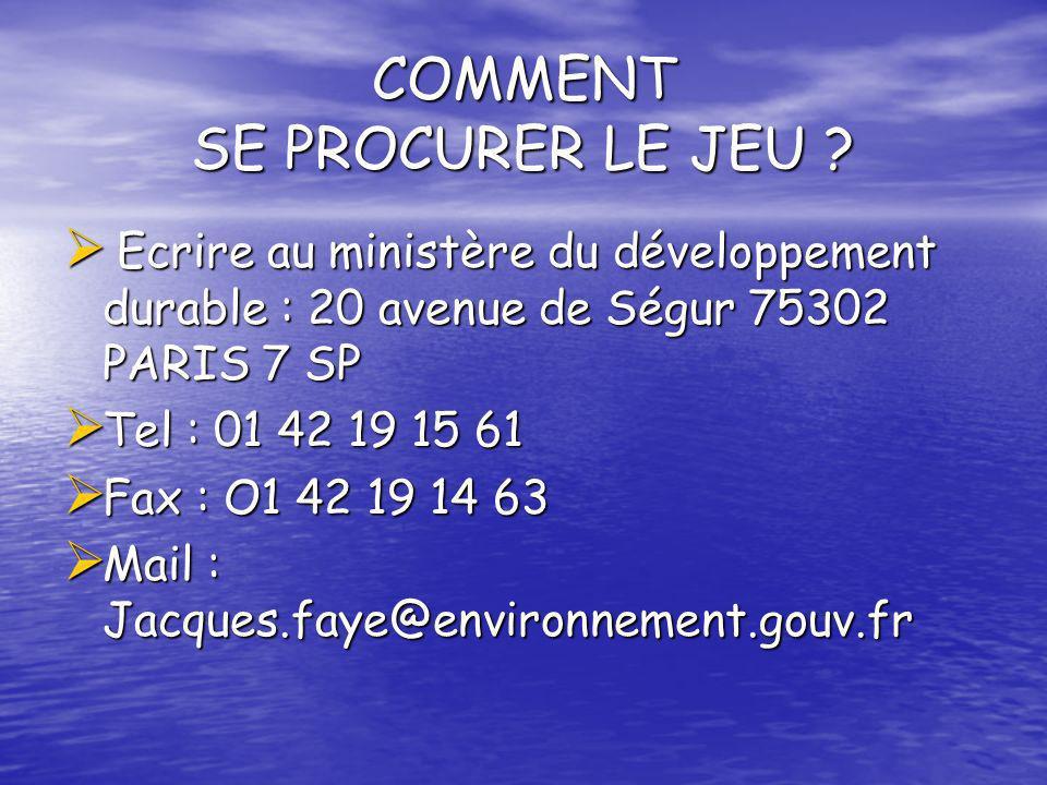 COMMENT SE PROCURER LE JEU ? Ecrire au ministère du développement durable : 20 avenue de Ségur 75302 PARIS 7 SP Ecrire au ministère du développement d