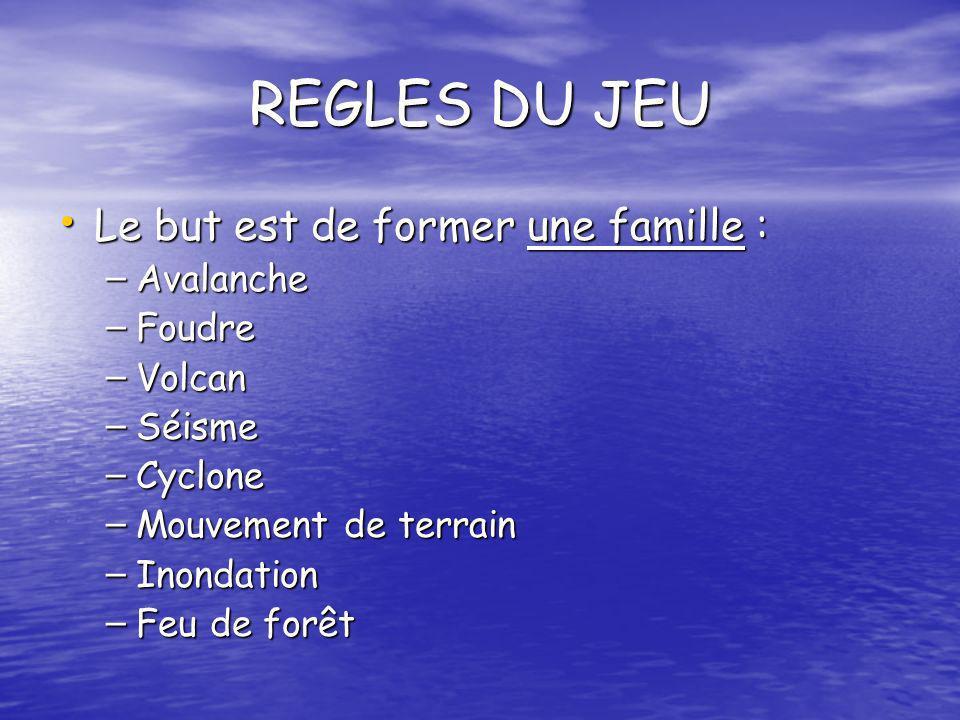 REGLES DU JEU Le but est de former une famille : Le but est de former une famille : – Avalanche – Foudre – Volcan – Séisme – Cyclone – Mouvement de te
