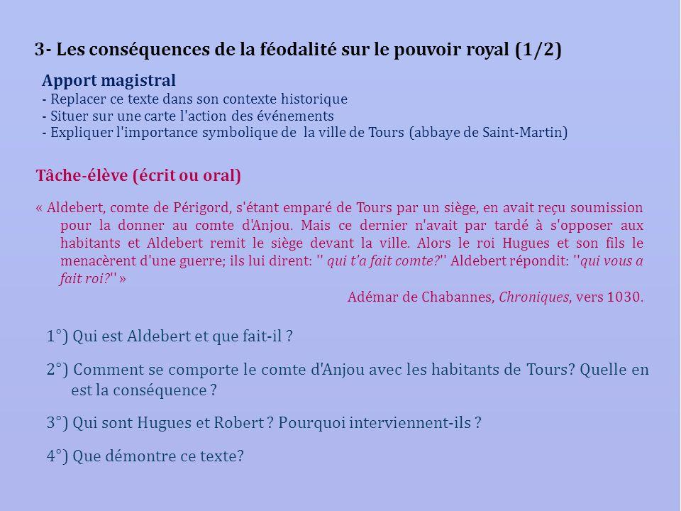 3- Les conséquences de la féodalité sur le pouvoir royal (1/2) Tâche-élève (écrit ou oral) « Aldebert, comte de Périgord, s'étant emparé de Tours par