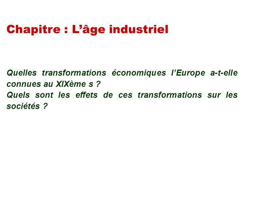 Chapitre : Lâge industriel Quelles transformations économiques lEurope a-t-elle connues au XIXème s ? Quels sont les effets de ces transformations sur