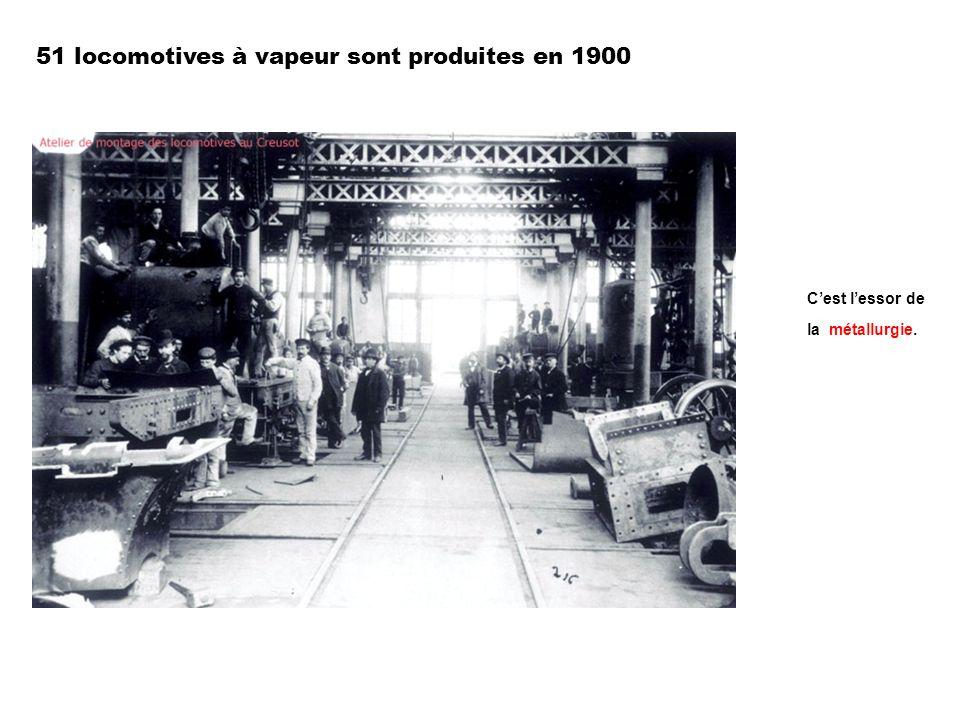 51 locomotives à vapeur sont produites en 1900 Cest lessor de la métallurgie.