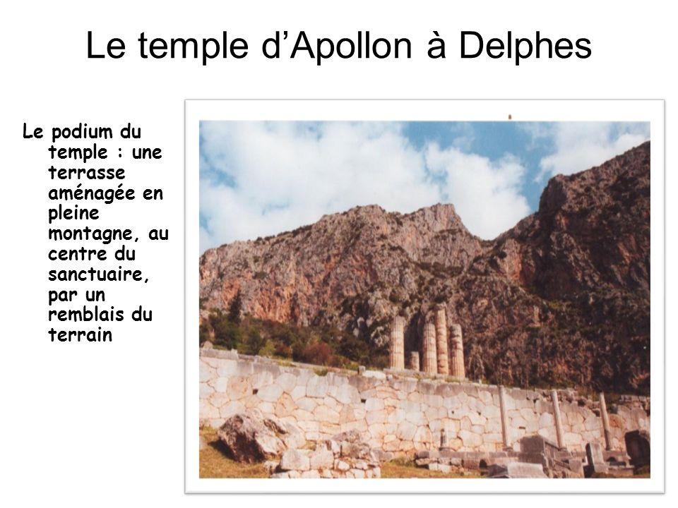 Le temple dApollon à Delphes Le podium du temple : une terrasse aménagée en pleine montagne, au centre du sanctuaire, par un remblais du terrain