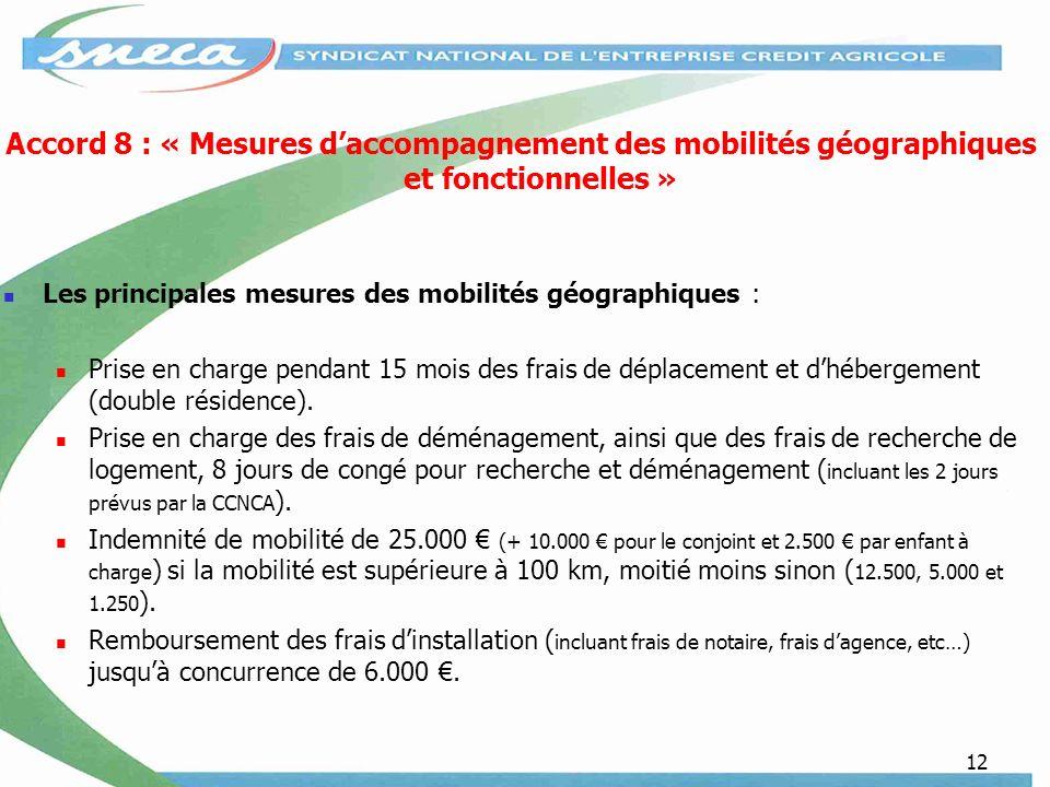 12 Accord 8 : « Mesures daccompagnement des mobilités géographiques et fonctionnelles » Les principales mesures des mobilités géographiques : Prise en charge pendant 15 mois des frais de déplacement et dhébergement (double résidence).