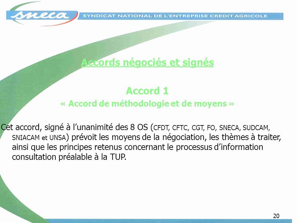 20 Accords négociés et signés Accord 1 « Accord de méthodologie et de moyens » Cet accord, signé à lunanimité des 8 OS ( CFDT, CFTC, CGT, FO, SNECA, SUDCAM, SNIACAM et UNSA ) prévoit les moyens de la négociation, les thèmes à traiter, ainsi que les principes retenus concernant le processus dinformation consultation préalable à la TUP.