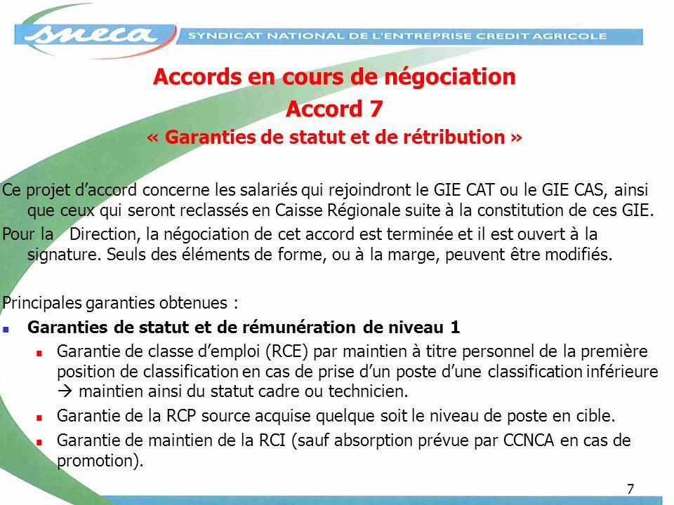 7 Accords en cours de négociation Accord 7 « Garanties de statut et de rétribution » Ce projet daccord concerne les salariés qui rejoindront le GIE CAT ou le GIE CAS, ainsi que ceux qui seront reclassés en Caisse Régionale suite à la constitution de ces GIE.