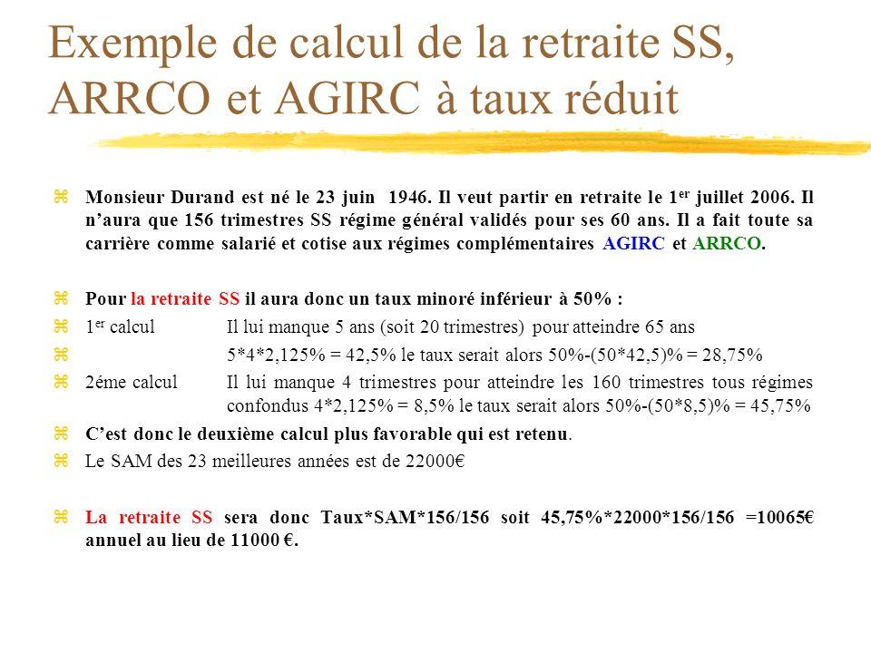 Exemple de calcul de la retraite SS, ARRCO et AGIRC à taux réduit zMonsieur Durand est né le 23 juin 1946. Il veut partir en retraite le 1 er juillet