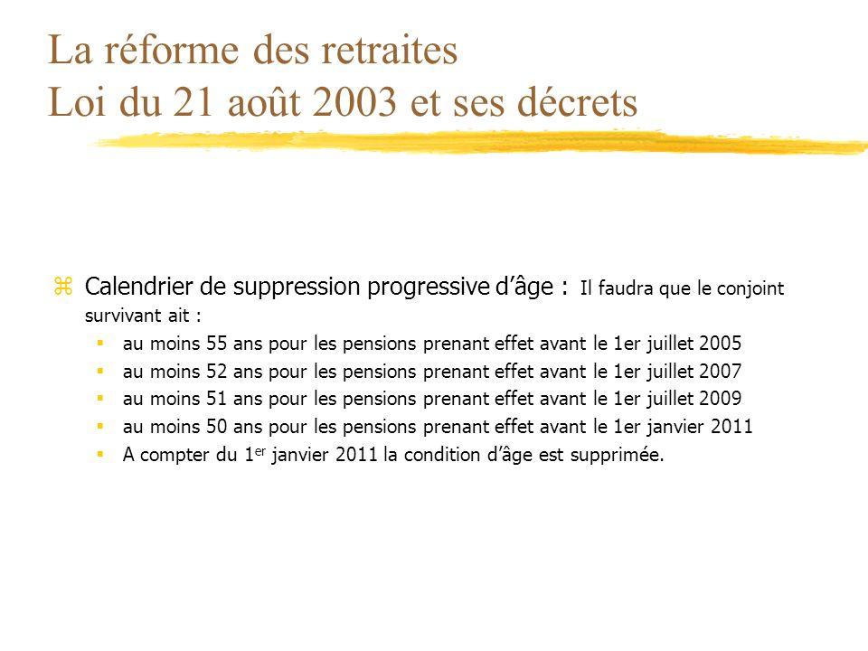 La réforme des retraites Loi du 21 août 2003 et ses décrets zCalendrier de suppression progressive dâge : Il faudra que le conjoint survivant ait : au