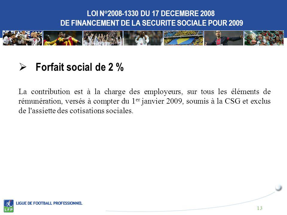 LOI N°2008-1330 DU 17 DECEMBRE 2008 DE FINANCEMENT DE LA SECURITE SOCIALE POUR 2009 Forfait social de 2 % La contribution est à la charge des employeurs, sur tous les éléments de rémunération, versés à compter du 1 er janvier 2009, soumis à la CSG et exclus de l assiette des cotisations sociales.