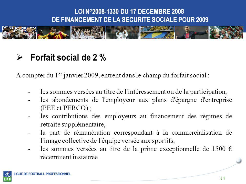 LOI N°2008-1330 DU 17 DECEMBRE 2008 DE FINANCEMENT DE LA SECURITE SOCIALE POUR 2009 Forfait social de 2 % A compter du 1 er janvier 2009, entrent dans le champ du forfait social : - les sommes versées au titre de l intéressement ou de la participation, - les abondements de l employeur aux plans d épargne d entreprise (PEE et PERCO) ; -les contributions des employeurs au financement des régimes de retraite supplémentaire, -la part de rémunération correspondant à la commercialisation de l image collective de l équipe versée aux sportifs, -les sommes versées au titre de la prime exceptionnelle de 1500 récemment instaurée.