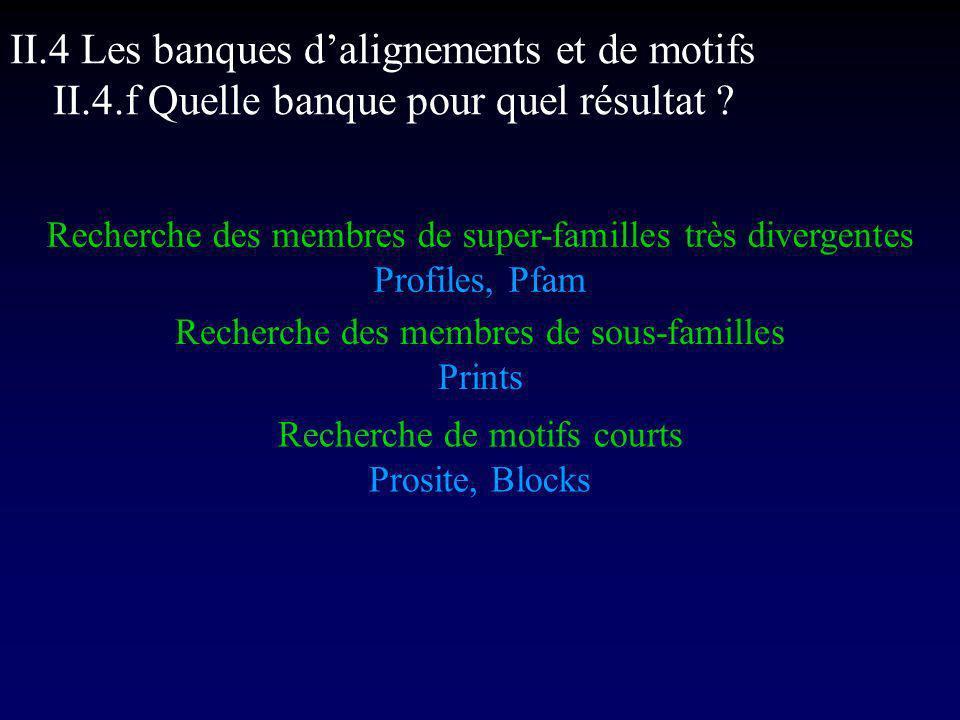 Recherche des membres de super-familles très divergentes Profiles, Pfam Recherche des membres de sous-familles Prints Recherche de motifs courts Prosite, Blocks II.4 Les banques dalignements et de motifs II.4.f Quelle banque pour quel résultat ?