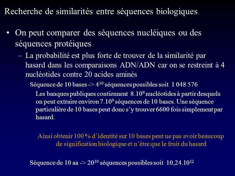 On peut comparer des séquences nucléiques ou des séquences protéiques –La probabilité est plus forte de trouver de la similarité par hasard dans les comparaisons ADN/ADN car on se restreint à 4 nucléotides contre 20 acides aminés Séquence de 10 bases -> 4 10 séquences possibles soit 1 048 576 Les banques publiques contiennent 8.10 9 nucléotides à partir desquels on peut extraire environ 7.10 9 séquences de 10 bases.