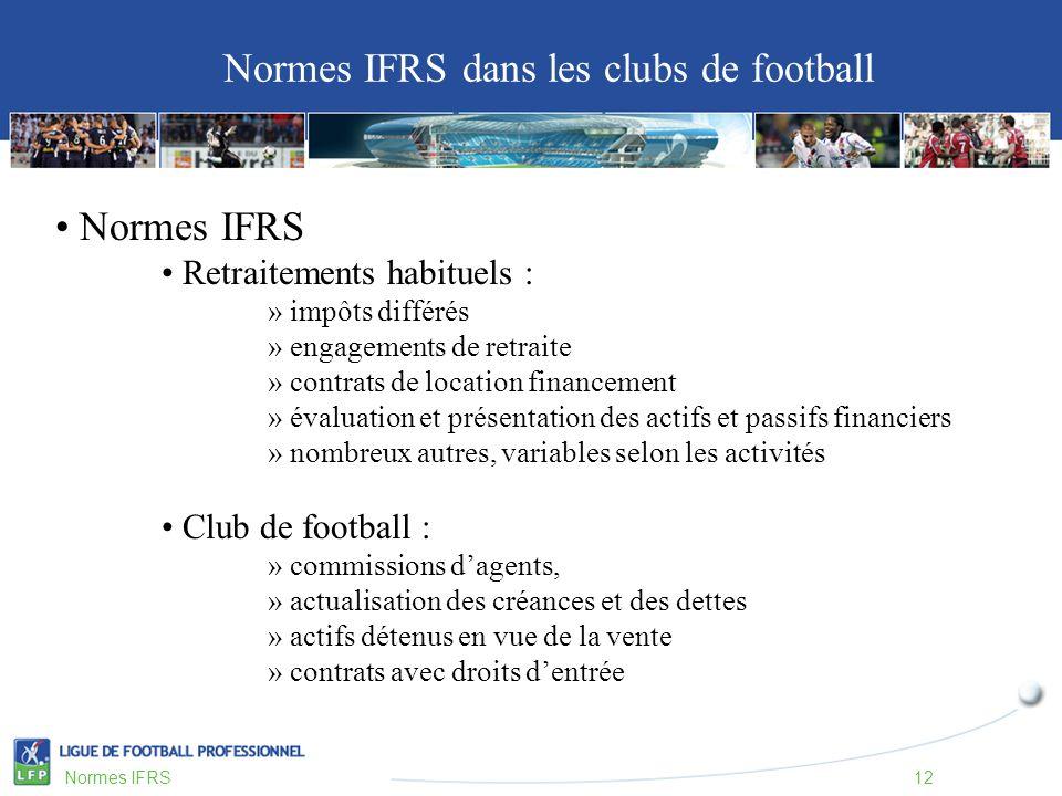 Normes IFRS Retraitements habituels : » impôts différés » engagements de retraite » contrats de location financement » évaluation et présentation des actifs et passifs financiers » nombreux autres, variables selon les activités Club de football : » commissions dagents, » actualisation des créances et des dettes » actifs détenus en vue de la vente » contrats avec droits dentrée Normes IFRS dans les clubs de football Normes IFRS12