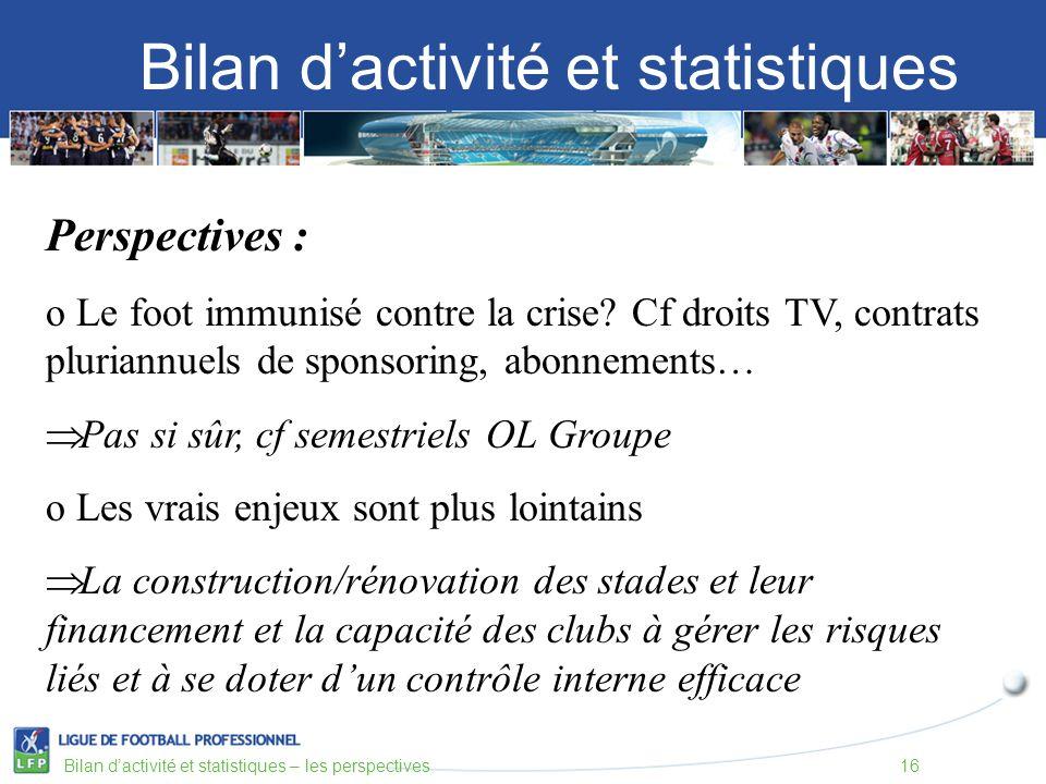 Bilan dactivité et statistiques Bilan dactivité et statistiques – les perspectives16 Perspectives : o Le foot immunisé contre la crise? Cf droits TV,