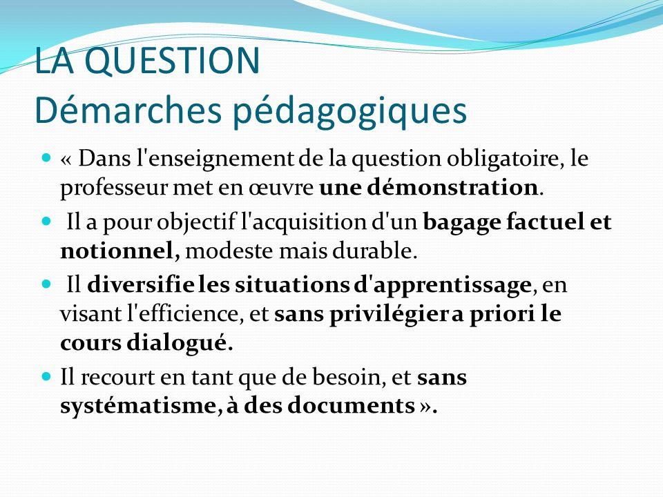 LA QUESTION Démarches pédagogiques « Dans l'enseignement de la question obligatoire, le professeur met en œuvre une démonstration. Il a pour objectif