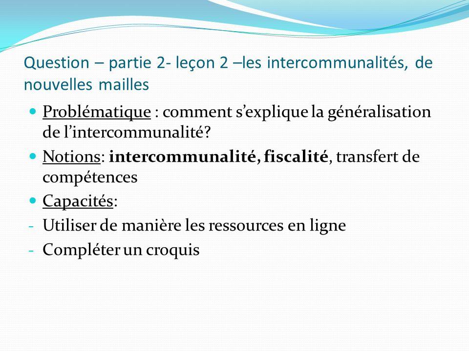 Question – partie 2- leçon 2 –les intercommunalités, de nouvelles mailles Problématique : comment sexplique la généralisation de lintercommunalité? No