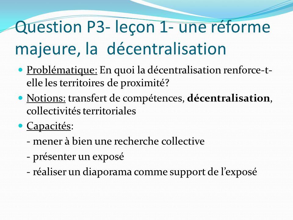 Question P3- leçon 1- une réforme majeure, la décentralisation Problématique: En quoi la décentralisation renforce-t- elle les territoires de proximit
