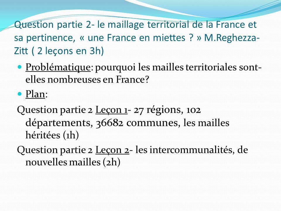Question partie 2- le maillage territorial de la France et sa pertinence, « une France en miettes ? » M.Reghezza- Zitt ( 2 leçons en 3h) Problématique