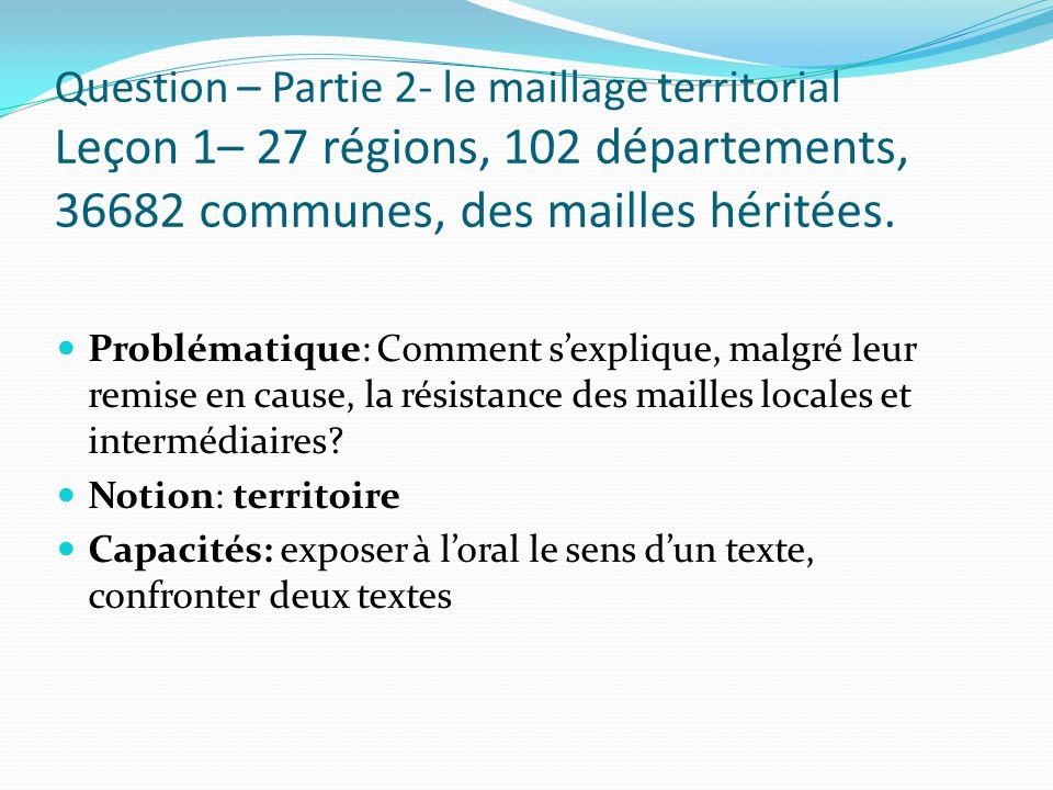 Question – Partie 2- le maillage territorial Leçon 1– 27 régions, 102 départements, 36682 communes, des mailles héritées. Problématique: Comment sexpl
