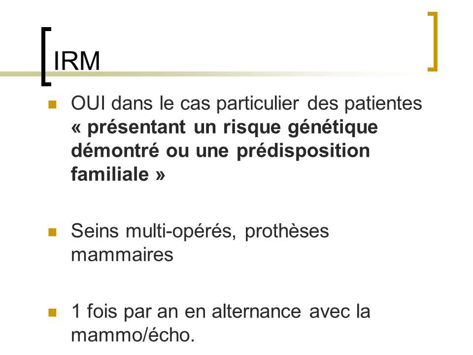 IRM OUI dans le cas particulier des patientes « présentant un risque génétique démontré ou une prédisposition familiale » Seins multi-opérés, prothèses mammaires 1 fois par an en alternance avec la mammo/écho.
