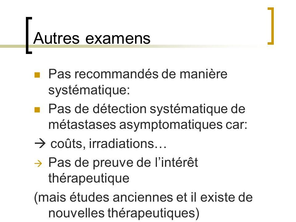 Autres examens Pas recommandés de manière systématique: Pas de détection systématique de métastases asymptomatiques car: coûts, irradiations… Pas de p