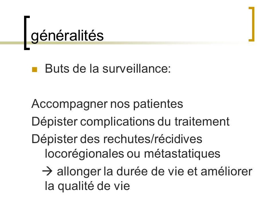 généralités Buts de la surveillance: Accompagner nos patientes Dépister complications du traitement Dépister des rechutes/récidives locorégionales ou