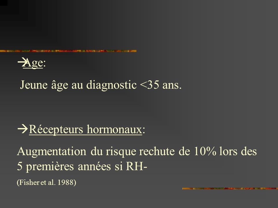 Age: Jeune âge au diagnostic <35 ans. Récepteurs hormonaux: Augmentation du risque rechute de 10% lors des 5 premières années si RH- (Fisher et al. 19