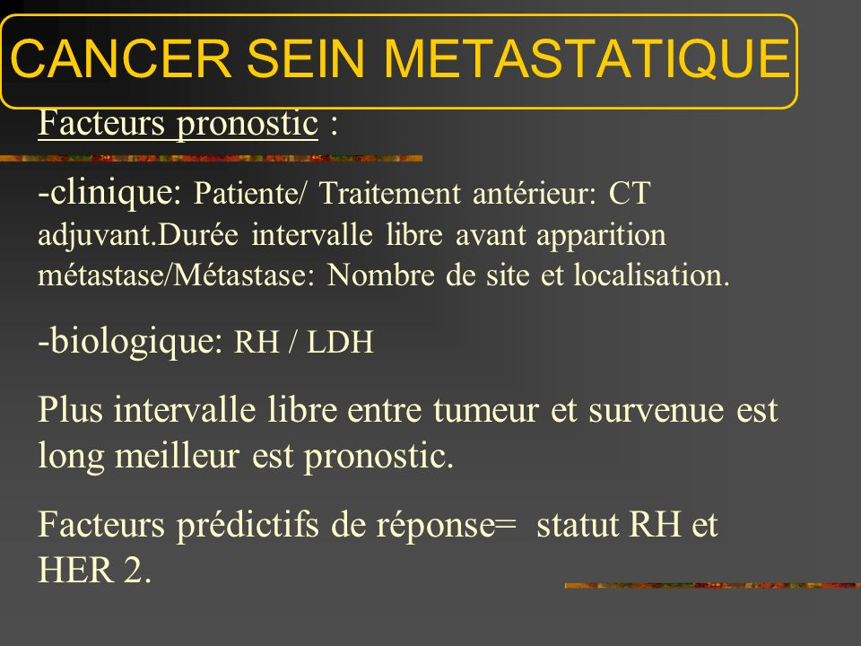 CANCER SEIN METASTATIQUE Facteurs pronostic : -clinique: Patiente/ Traitement antérieur: CT adjuvant.Durée intervalle libre avant apparition métastase